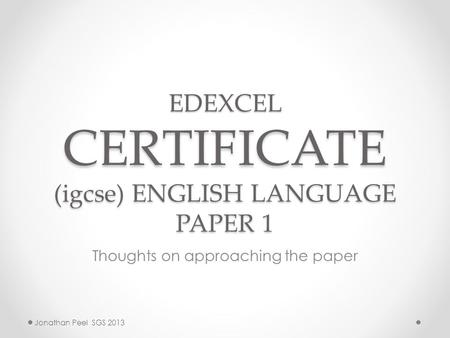 EDEXCEL CERTIFICATE (igcse) ENGLISH LANGUAGE PAPER 1 Thoughts on approaching the paper Jonathan Peel SGS 2013.