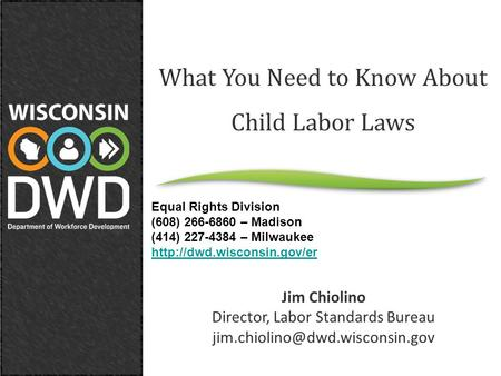 What You Need to Know About Child Labor Laws Jim Chiolino Director, Labor Standards Bureau Equal Rights Division (608) 266-6860.