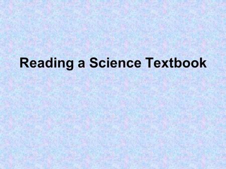 Reading a Science Textbook. The Science Textbook Do you find yourself overwhelmed when reading your science text? Is your textbook intimidating? Try the.