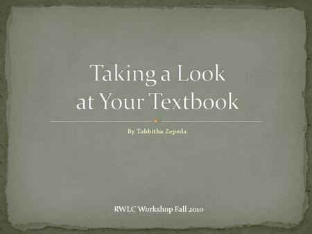 By Tabbitha Zepeda RWLC Workshop Fall 2010. Not exactly. Textbooks are filled with specific information intended to guide you through a certain subject.