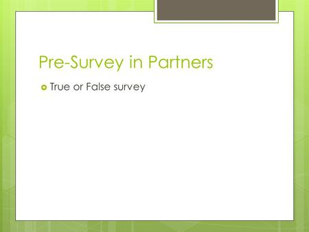 "Pre-Survey in Partners  True or False survey. Epi-what? Epigenetics?  Epi = outside, so ""Outside our genes""  We have known DNA can control how we grow,"