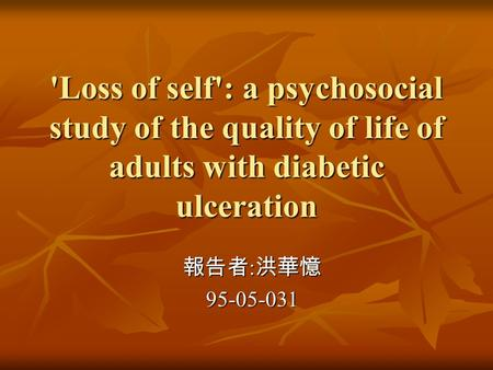 'Loss of self': a psychosocial study of the quality of life of adults with diabetic ulceration 報告者 : 洪華憶 95-05-031.