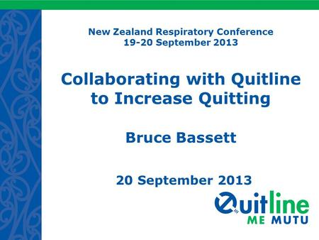 New Zealand Respiratory Conference 19-20 September 2013 Collaborating with Quitline to Increase Quitting Bruce Bassett 20 September 2013.