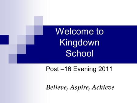 Welcome to Kingdown School Post –16 Evening 2011 Believe, Aspire, Achieve.