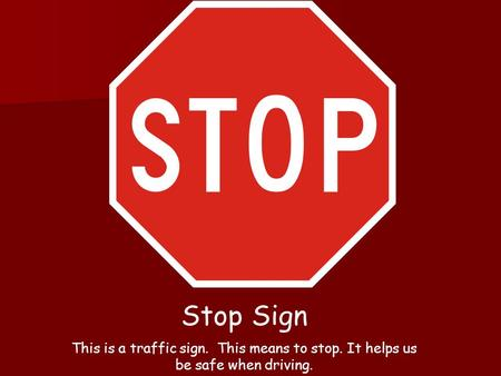 Stop Sign This is a traffic sign. This means to stop. It helps us be safe when driving.