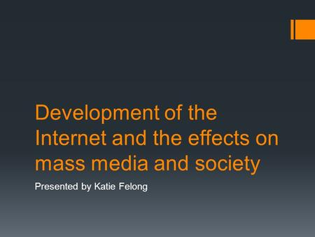 Development of the Internet and the effects on mass media and society Presented by Katie Felong.