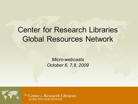 Center for Research Libraries Global Resources Network Micro-webcasts October 6, 7,8, 2009.