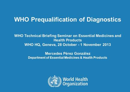 WHO Prequalification of Diagnostics WHO Technical Briefing Seminar on Essential Medicines and Health Products WHO HQ, Geneva, 28 October - 1 November 2013.