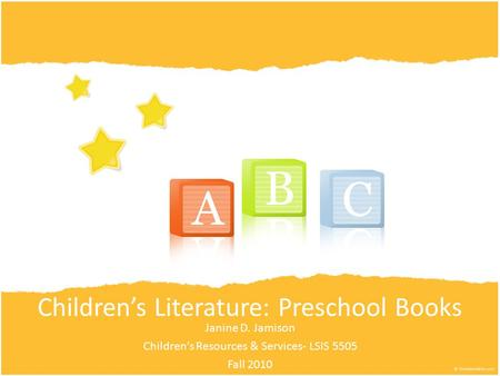 Children's Literature: Preschool Books Janine D. Jamison Children's Resources & Services- LSIS 5505 Fall 2010.