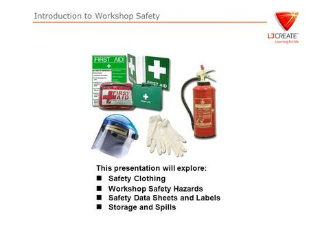 Introduction to Workshop Safety This presentation will explore: Safety Clothing Workshop Safety Hazards Safety Data Sheets and Labels Storage and Spills.
