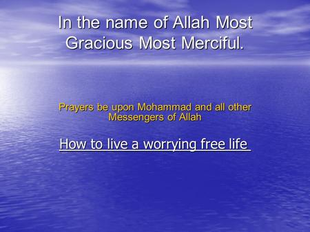 In the name of Allah Most Gracious Most Merciful. Prayers be upon Mohammad and all other Messengers of Allah How to live a worrying free life How to live.