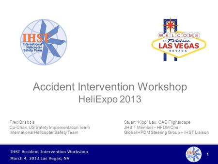 "1 IHST Accident Intervention Workshop March 4, 2013 Las Vegas, NV Accident Intervention Workshop HeliExpo 2013 Stuart ""Kipp"" Lau, CAE Flightscape JHSIT."