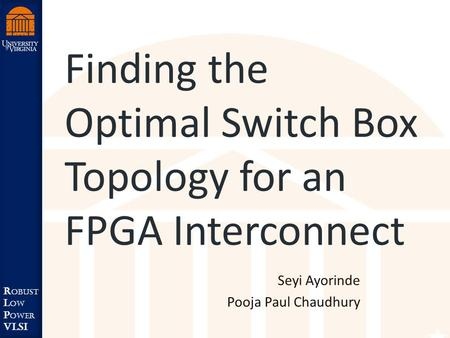 Robust Low Power VLSI R obust L ow P ower VLSI Finding the Optimal Switch Box Topology for an FPGA Interconnect Seyi Ayorinde Pooja Paul Chaudhury.