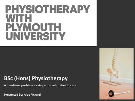 BSc (Hons) Physiotherapy A hands-on, problem solving approach to healthcare Presented by: Alec Rickard.