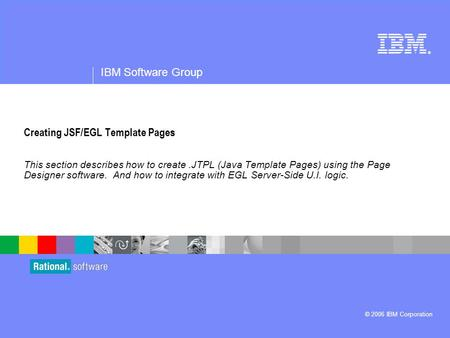 ® IBM Software Group © 2006 IBM Corporation Creating JSF/EGL Template Pages This section describes how to create.JTPL (Java Template Pages) using the Page.