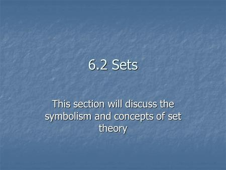 6.2 Sets This section will discuss the symbolism and concepts of set theory.