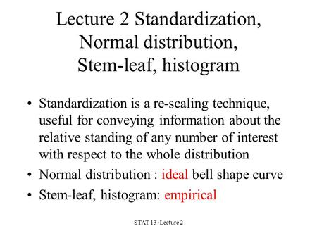 STAT 13 -Lecture 2 Lecture 2 Standardization, Normal distribution, Stem-leaf, histogram Standardization is a re-scaling technique, useful for conveying.