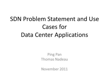 SDN Problem Statement and Use Cases for Data Center Applications Ping Pan Thomas Nadeau November 2011.