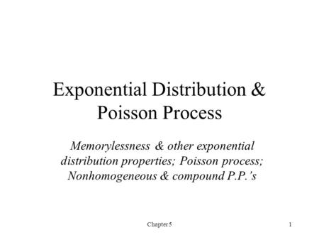 Chapter 51 Exponential Distribution & Poisson Process Memorylessness & other exponential distribution properties; Poisson process; Nonhomogeneous & compound.