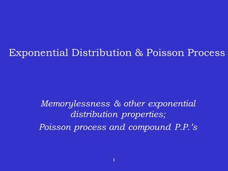1 Exponential Distribution & Poisson Process Memorylessness & other exponential distribution properties; Poisson process and compound P.P.'s.