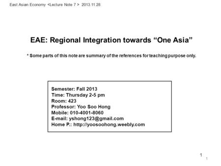 "1 EAE: <strong>Regional</strong> Integration towards ""One Asia"" * Some parts of this note are summary of the references for teaching purpose only. 1 East Asian Economy."