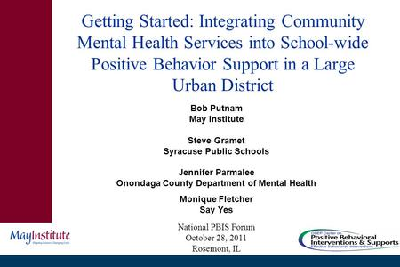 Getting Started: Integrating Community Mental Health Services into School-wide Positive Behavior Support in a Large Urban District Bob Putnam May Institute.