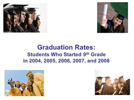 1 Graduation Rates: Students Who Started 9 th Grade in 2004, 2005, 2006, 2007, and 2008.