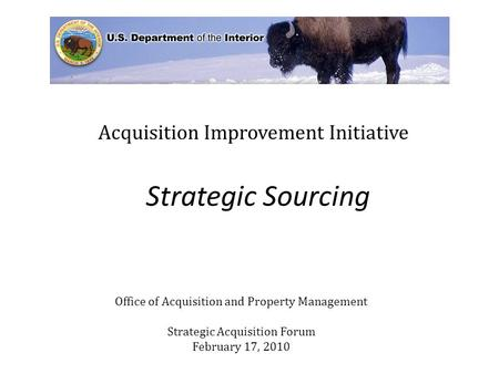 Strategic Sourcing Acquisition Improvement Initiative Office of Acquisition and Property Management Strategic Acquisition Forum February 17, 2010.