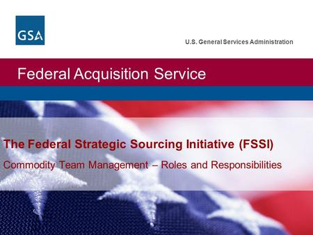 Federal Acquisition Service U.S. General Services Administration The Federal Strategic Sourcing Initiative (FSSI) Commodity Team Management – Roles and.