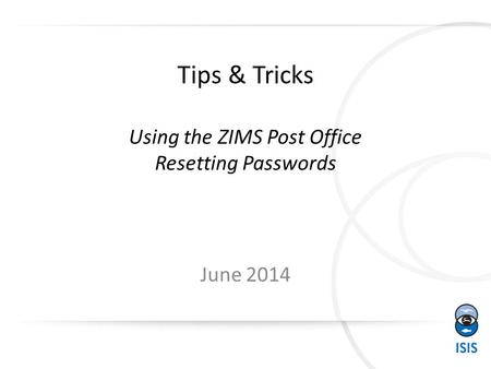 Tips & Tricks Using the ZIMS Post Office Resetting Passwords June 2014.