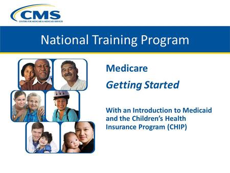 Medicare Getting Started With an Introduction to Medicaid and the Children's Health Insurance Program (CHIP) National Training Program.