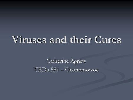 Viruses and their Cures Catherine Agnew CEDu 581 – Oconomowoc.