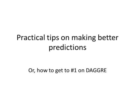 Practical tips on making better predictions Or, how to get to #1 on DAGGRE.