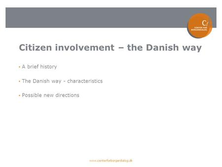 Citizen involvement – the Danish way A brief history The Danish way - characteristics Possible new directions www.centerforborgerdialog.dk.