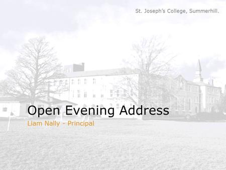 St. Joseph's College, Summerhill. Open Evening Address Liam Nally - Principal.
