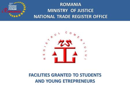 ROMANIA MINISTRY OF JUSTICE NATIONAL TRADE REGISTER OFFICE FACILITIES GRANTED TO STUDENTS AND YOUNG ETREPRENEURS.