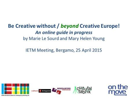 Be Creative without / beyond Creative Europe! An online guide in progress by Marie Le Sourd and Mary Helen Young IETM Meeting, Bergamo, 25 April 2015.