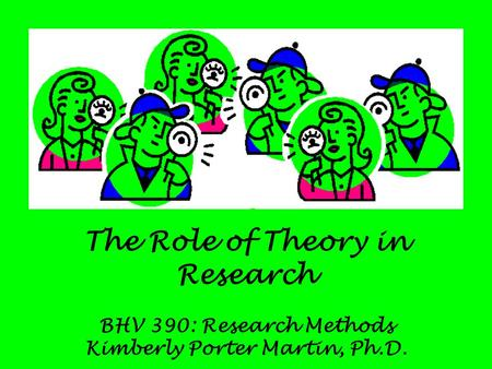 The Role of Theory in Research BHV 390: Research Methods Kimberly Porter Martin, Ph.D.