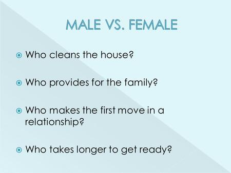  Who cleans the house?  Who provides for the family?  Who makes the first move in a relationship?  Who takes longer to get ready?