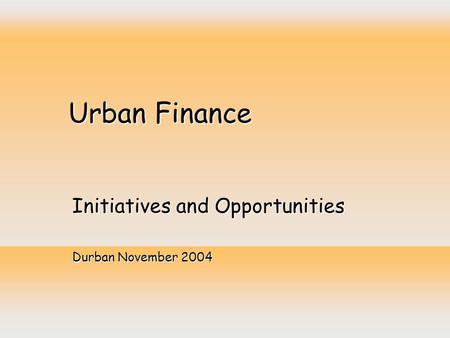 Urban Finance Initiatives and Opportunities Durban November 2004.
