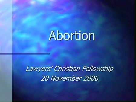 <strong>Abortion</strong> Lawyers' Christian Fellowship 20 November 2006.