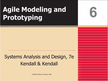 Agile Modeling and Prototyping Systems Analysis and Design, 7e Kendall & Kendall 6 © 2008 Pearson Prentice Hall.