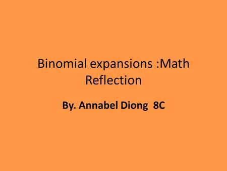 Binomial expansions :Math Reflection By. Annabel Diong 8C.