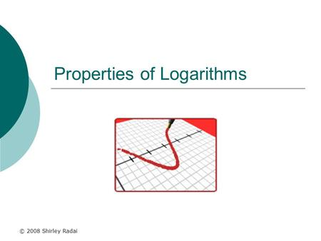 © 2008 Shirley Radai Properties of Logarithms. What is a logarithm?  Logarithms are really powers (exponents). The Relationship: log b (x) = y means.