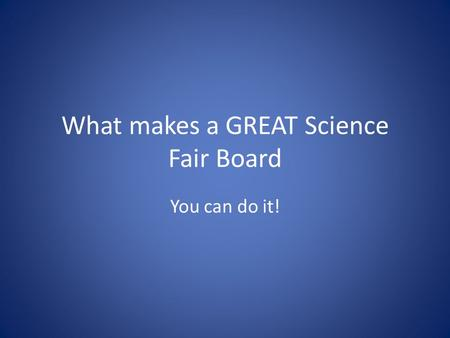 What makes a GREAT Science Fair Board You can do it!
