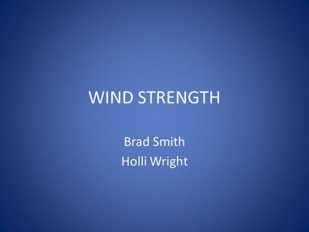 WIND STRENGTH Brad Smith Holli Wright. How do we measure wind strength? Wind strength strength is measured by a device called an anemometer. – There are.