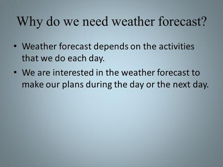 Why do we need weather forecast? Weather forecast depends on the activities that we do each day. We are interested in the weather forecast to make our.