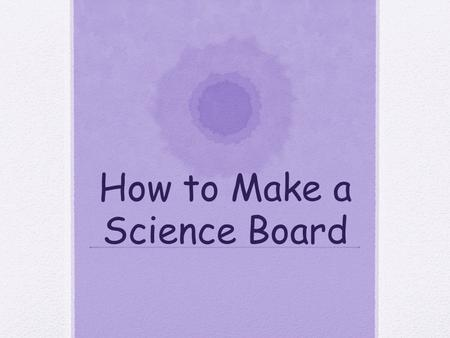 How to Make a Science Board. Key Information For your science project, you need to prepare a display board to communicate your work to others. You will.