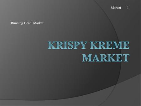 Running Head: Market Market 1. Background  Krispy Kreme is a chain of Krispy Kreme doughnut stores.  Its parent company is Krispy Kreme Doughnuts, Inc.