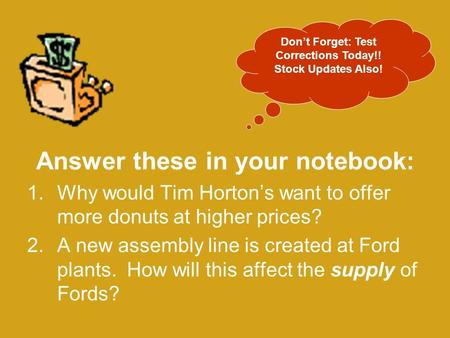 Answer these in your notebook: 1.Why would Tim Horton's want to offer more donuts at higher prices? 2.A new assembly line is created at Ford plants. How.